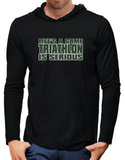 Life Is A Game , Triathlon Is Serious !!! Hooded Long Sleeve T-Shirt-Mens