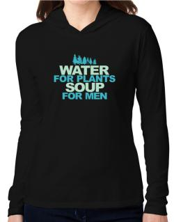 Water For Plants, Soup For Men Hooded Long Sleeve T-Shirt Women