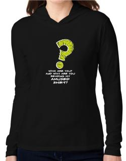 Who Are You? And Why Are You Reading My Amused Shirt? Hooded Long Sleeve T-Shirt Women