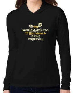 You Would Drink Too, If You Were A Hand Engraver Hooded Long Sleeve T-Shirt Women