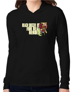 Beach Soccer Is For Real Heroes Hooded Long Sleeve T-Shirt Women