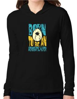 Born To Be An Aerobatic Flyer Hooded Long Sleeve T-Shirt Women