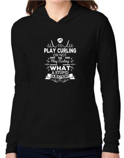To play Curling or not to play Curling, What a stupid question? Hooded Long Sleeve T-Shirt Women