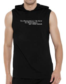 To Pickleball Or Not To Pickleball, What A Stupid Question Hooded Sleeveless T-Shirt - Mens