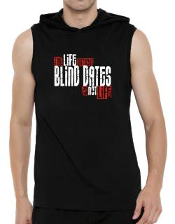 Life Without Blind Dates Is Not Life Hooded Sleeveless T-Shirt - Mens