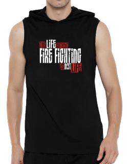Life Without Fire Fighting Is Not Life Hooded Sleeveless T-Shirt - Mens
