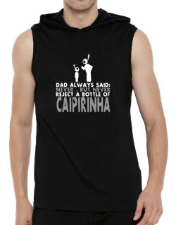 Dad Always Said: Never, But Never Reject A Bottle Of Caipirinha Hooded Sleeveless T-Shirt - Mens