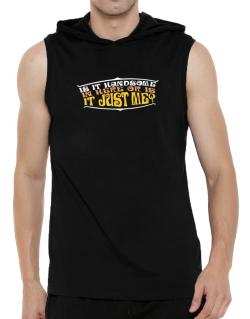Is It Handsome In Here Or Is It Just Me? Hooded Sleeveless T-Shirt - Mens