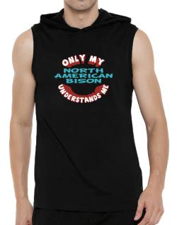 Only My North American Bison Understands Me Hooded Sleeveless T-Shirt - Mens