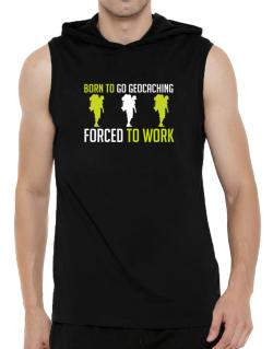 """ BORN TO go Geocaching , FORCED TO WORK "" Hooded Sleeveless T-Shirt - Mens"