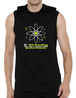 If Off Roading Were Easy, It Would Be Called Quantum Mechanics Hooded Sleeveless T-Shirt - Mens