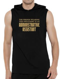 The Person Wearing This Sweatshirt Is An Administrative Assistant Hooded Sleeveless T-Shirt - Mens