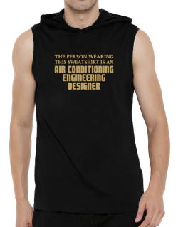 The Person Wearing This Sweatshirt Is An Air Conditioning Engineering Designer Hooded Sleeveless T-Shirt - Mens