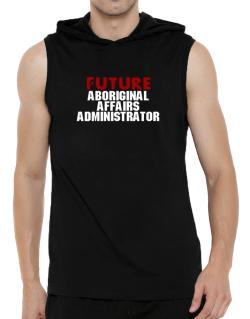 Future Aboriginal Affairs Administrator Hooded Sleeveless T-Shirt - Mens