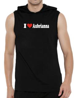 I Love Aubrianna Hooded Sleeveless T-Shirt - Mens