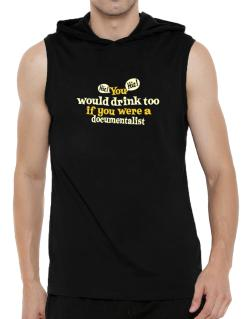 You Would Drink Too, If You Were A Documentalist Hooded Sleeveless T-Shirt - Mens
