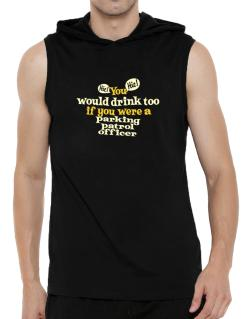 You Would Drink Too, If You Were A Parking Patrol Officer Hooded Sleeveless T-Shirt - Mens