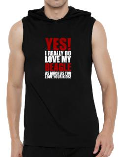 Yes! I Really Do Love My Beagle Hooded Sleeveless T-Shirt - Mens