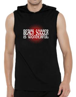 Beach Soccer Is Wonderful Hooded Sleeveless T-Shirt - Mens