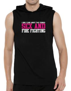I Only Care About Two Things: Sex And Fire Fighting Hooded Sleeveless T-Shirt - Mens