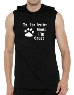 My Fox Terrier Thinks I Am Great Hooded Sleeveless T-Shirt - Mens