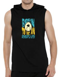 Born To Be An Aerobatic Flyer Hooded Sleeveless T-Shirt - Mens