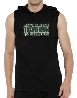 Life Is A Game , Triathlon Is Serious !!! Hooded Sleeveless T-Shirt - Mens
