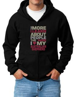 The More I Learn About People The More I Love My Australian Shepherd Zip Hoodie - Mens