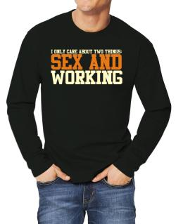 I Only Care About Two Things: Sex And Working Long-sleeve T-Shirt