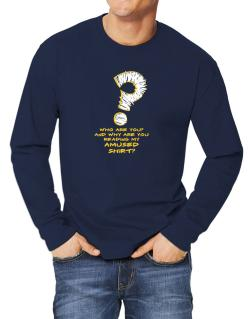 Who Are You? And Why Are You Reading My Amused Shirt? Long-sleeve T-Shirt