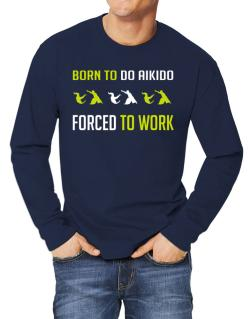 """"""" BORN TO do Aikido , FORCED TO WORK """" Long-sleeve T-Shirt"""