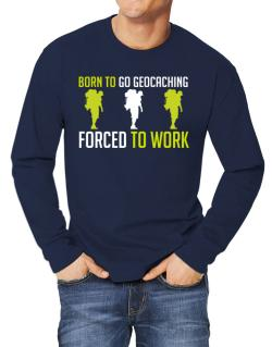 """ BORN TO go Geocaching , FORCED TO WORK "" Long-sleeve T-Shirt"