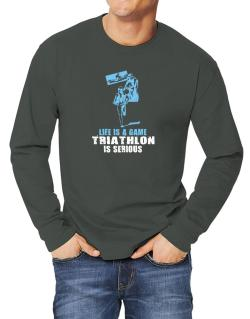 Life Is A Game, Triathlon Is Serious Long-sleeve T-Shirt
