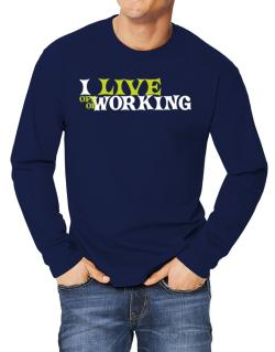 I Live Off Of Working Long-sleeve T-Shirt