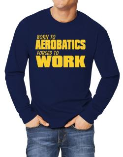 Born For Aerobatics , Forced To Work ! Long-sleeve T-Shirt