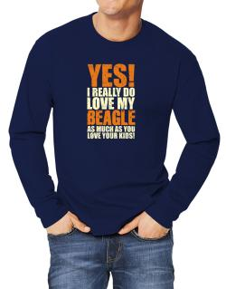 Yes! I Really Do Love My Beagle Long-sleeve T-Shirt