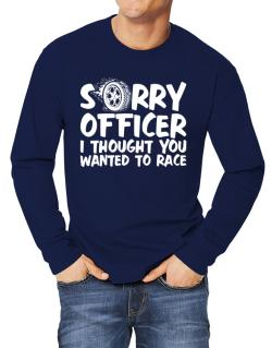 Sorry officer I thought you wanted to race Long-sleeve T-Shirt