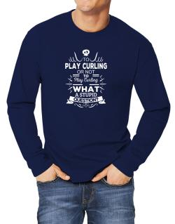To play Curling or not to play Curling, What a stupid question? Long-sleeve T-Shirt