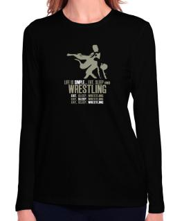 Life Is Simple... Eat, Sleep And Wrestling Long Sleeve T-Shirt-Womens