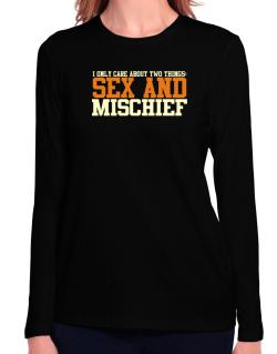 I Only Care About Two Things: Sex And Mischief Long Sleeve T-Shirt-Womens