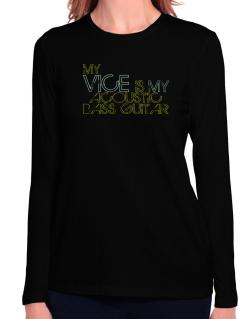 My Vice Is My Acoustic Bass Guitar Long Sleeve T-Shirt-Womens