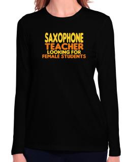 Saxophone Teacher Looking For Female Students Long Sleeve T-Shirt-Womens