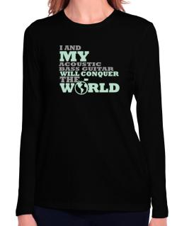 I And My Acoustic Bass Guitar Will Conquer The World Long Sleeve T-Shirt-Womens