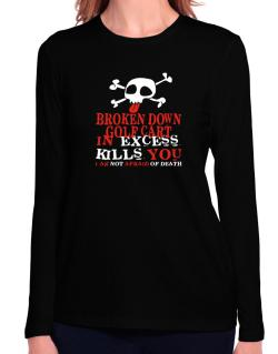Broken Down Golf Cart  in Excess Kills You - I Am Not Afraid Of Death Long Sleeve T-Shirt-Womens