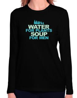 Water For Plants, Soup For Men Long Sleeve T-Shirt-Womens