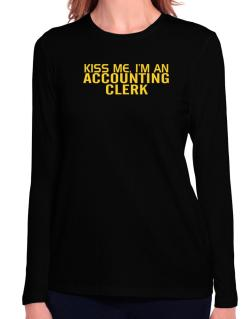 Kiss Me, I Am An Accounting Clerk Long Sleeve T-Shirt-Womens
