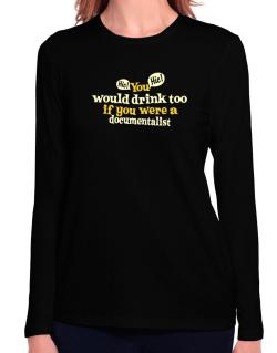 You Would Drink Too, If You Were A Documentalist Long Sleeve T-Shirt-Womens