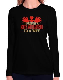 I Prefer A North American Bison To A Wife Long Sleeve T-Shirt-Womens