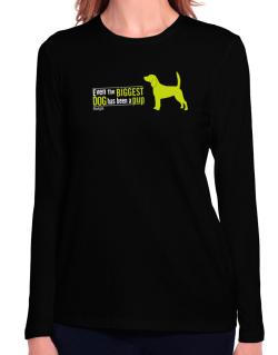 Even The Biggest Dog Has Been A Pup - Beagle Long Sleeve T-Shirt-Womens