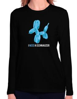 I Need A Schnauzer Long Sleeve T-Shirt-Womens